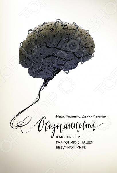 Осознанность. Как обрести гармонию в нашем безумном миреПопулярная психология<br>Осознанная медитация - это техника, которая помогает улучшить качество жизни. Она учит бороться со стрессами и беспокойством, помогает улучшить здоровье. Техники занимают всего 10-20 минут в день. Терапия на основе осознанной медитации рекомендована британским министерством здравоохранения.<br>