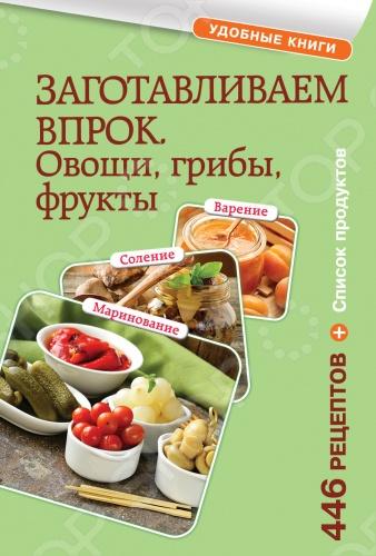 Заготавливаем впрок. Овощи, фрукты, грибыКонсервирование и хранение продуктов<br>В нашей книге вы найдете более 400 рецептов заготовок - классические и самые популярные рецепты: квашение и маринование овощей, заготовки из грибов, рецепты варенья, компотов, джемов, павидла и сиропа из фруктов и ягод. А еще цукаты, мармелад и даже пастила. Готовьте с удовольствием, ведь домашние заготовки - самые вкусные и полезные!<br>