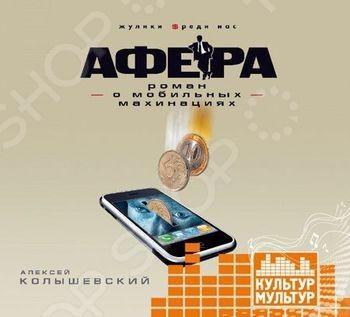 Аудиокниги Культур-Мультур 978-5-4410-0003-1 Афера.Роман о мобильных махинациях (аудиокнига)