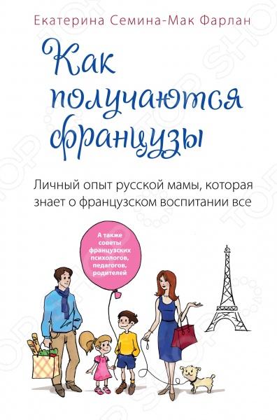 Французская система воспитания сегодня очень популярна, в частности, благодаря книгам американских мам, которые использовали европейский опыт. Родители хотят знать, что такого необыкновенного делают французы, что, не особо надрываясь и не забывая о себе, получают прекрасно воспитанных детей. Наконец-то мы можем познакомиться с опытом нашей соотечественницы, которая применила французские методики к своим детям. Книга Екатерины Семиной-Мак Фарлан это не только увлекательный рассказ о воспитании двух дочерей вместе с мужем-французом, но и серьезное исследование, основанное на мнении известных французских психологов, педагогов, родителей о том, как надо и не надо обращаться с детьми. Кроме того, вы найдете здесь интереснейший и во многом неожиданный обзор разных сфер жизни в, казалось бы, хорошо знакомой нам стране. Книгу отличает редкое сочетание легкого, прекрасно написанного текста и практической пользы: каждая глава завершается четкими и эффективными советами о том, что надо делать, чтобы даже самый трудный ребенок стал настоящим французом - идеально воспитанным, гармонично развитым, социально адаптированным, успешным и счастливым человеком.