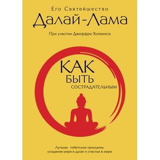 Купить Как быть сострадательным. Лучшие тибетские принципы создания мира в душе и счастья в мире