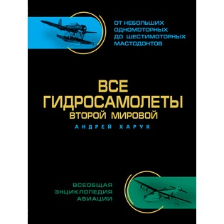Купить Все гидросамолеты Второй Мировой. Иллюстрированная цветная энциклопедия