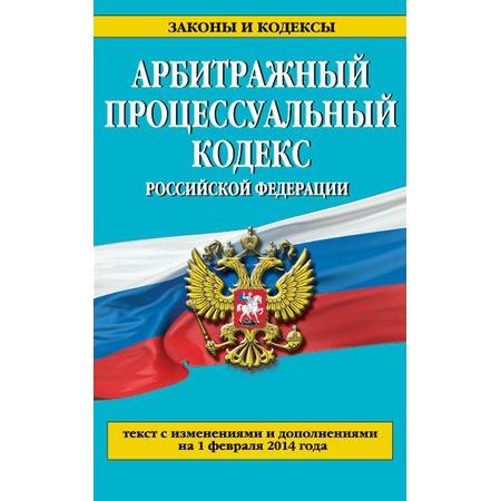 Купить Арбитражный процессуальный кодекс Российской Федерации. Текст с изменениями и дополнениями на 1 февраля 2014 г.