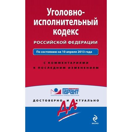 Купить Уголовно-исполнительный кодекс Российской Федерации. По состоянию на 10 апреля 2013 года. С комментариями к последним изменениям