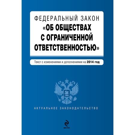 """Купить Федеральный закон """"Об обществах с ограниченной ответственностью"""". Текст с изменениями и дополнениями на 2014 г."""