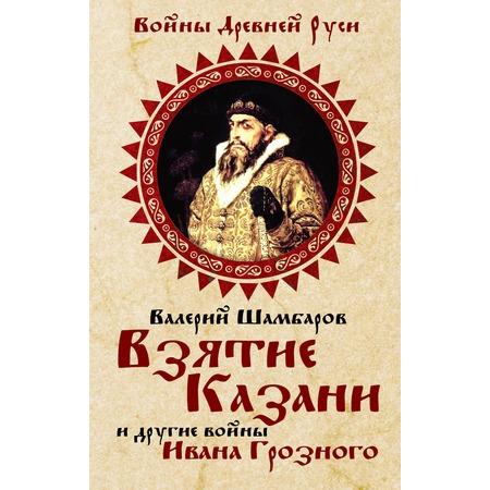 Купить Взятие Казани и другие войны Ивана Грозного