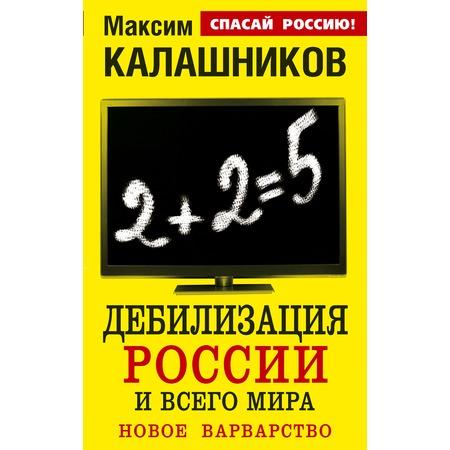 Купить Дебилизация России и всего мира. Новое варварство