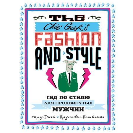 Купить The Chic Geek's Fashion & Style. Гид по стилю для продвинутых мужчин