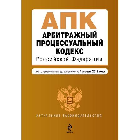 Купить Арбитражный процессуальный кодекс Российской Федерации. Текст с изменениями и дополнениями на 1 апреля 2013 г.