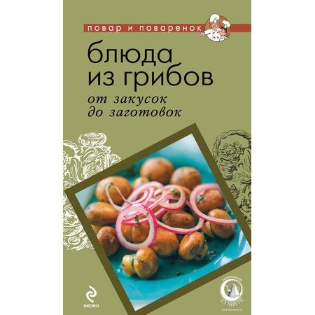 Купить Блюда из грибов. От закусок до заготовок