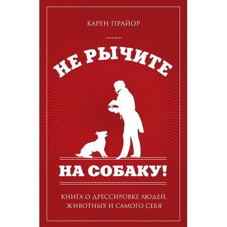 Купить Не рычите на собаку! Книга о дрессировке людей, животных и самого себя