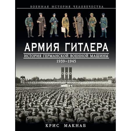 Купить Армия Гитлера. История германской военной машины 1939 – 1945 гг.