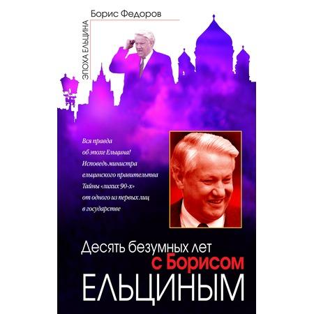 Купить Десять безумных лет с Борисом Ельциным