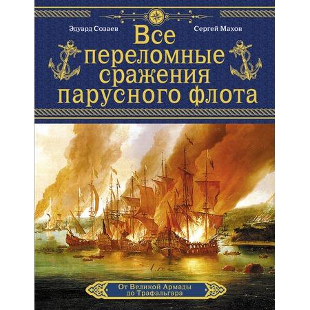 Купить Все переломные сражения парусного флота. От Великой Армады до Трафальгара