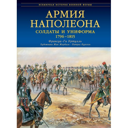Купить Армия Наполеона. Солдаты и униформа 1796-1815