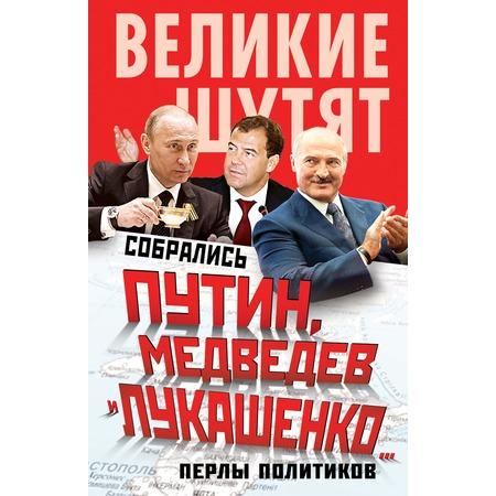Купить Собрались Путин, Медведев и Лукашенко… Перлы политиков