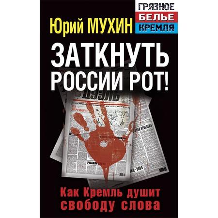 Купить Заткнуть России рот! Как Кремль душит свободу слова