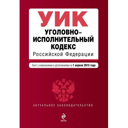 Купить Уголовно-исполнительный кодекс Российской Федерации. Текст с изменениями и дополнениями на 1 апреля 2013 г.