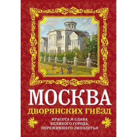 Купить Москва дворянских гнезд. Красота и слава великого города, пережившего лихолетья