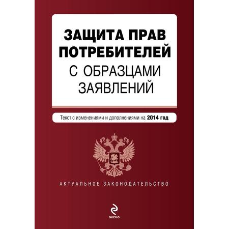 Купить Защита прав потребителей с образцами заявлений. Текст с изменениями и дополнениями на 2014 год