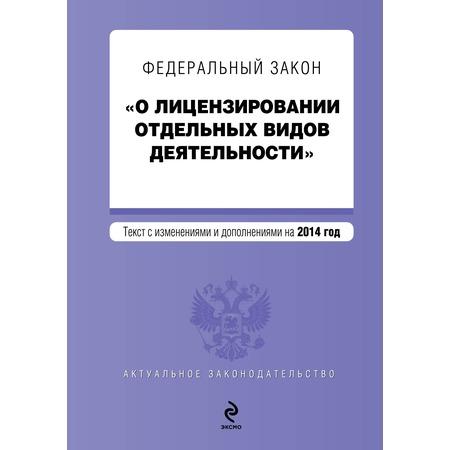 """Купить Федеральный закон """"О лицензировании отдельных видов деятельности"""". Текст с изменениями и дополнениями на 2014 г."""