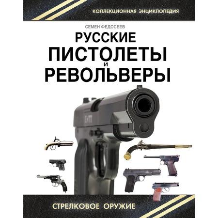 Купить Русские пистолеты и револьверы. Уникальная энциклопедия
