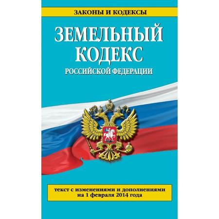 Купить Земельный кодекс Российской Федерации. Текст с изменениями и дополнениями на 1 февраля 2014 г.