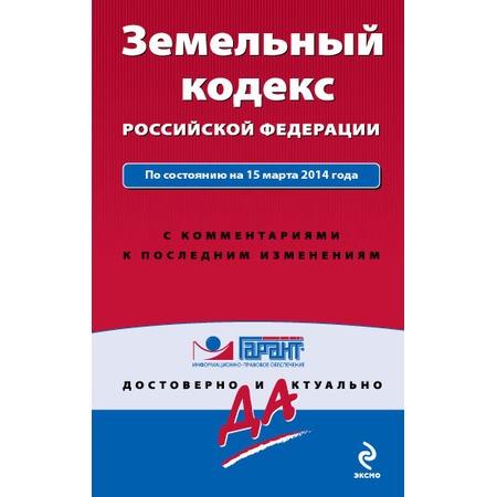 Купить Земельный кодекс Российской Федерации. По состоянию на 15 марта 2014 года. С комментариями к последним изменениям