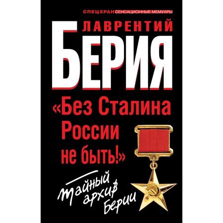 Купить Без Сталина России не быть! Тайный архив Берии