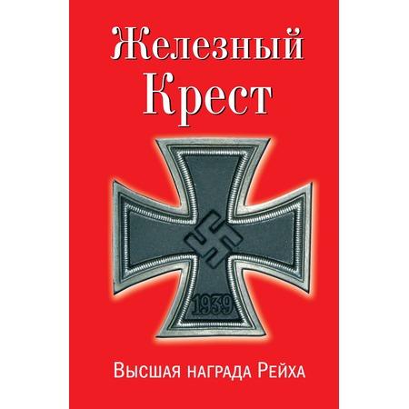 Купить Железный Крест – высшая награда Рейха. Самая полная энциклопедия