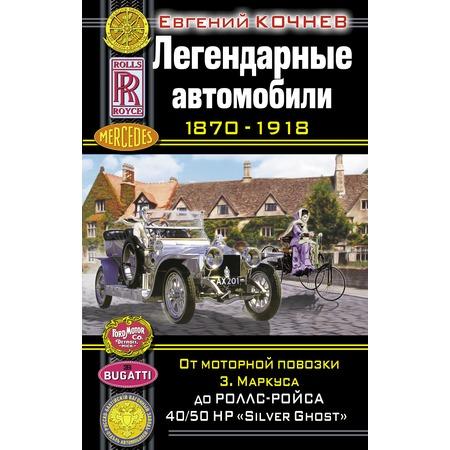 Купить Легендарные автомобили 1870–1918. От моторной повозки З. Маркуса до Роллс-Ройса 40/50 HP «Silver Ghost»