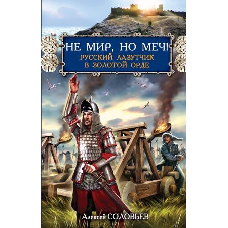 Купить Не мир, но меч! Русский лазутчик в Золотой Орде