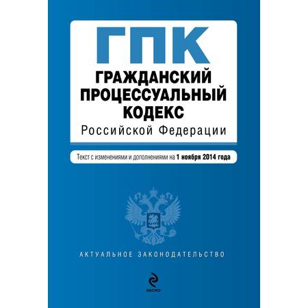 Купить Гражданский процессуальный кодекс Российской Федерации. Текст с изменениями и дополнениями на 1 ноября 2014 г.
