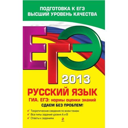 Купить ЕГЭ 2013. Русский язык. ГИА. ЕГЭ. Нормы оценки знаний