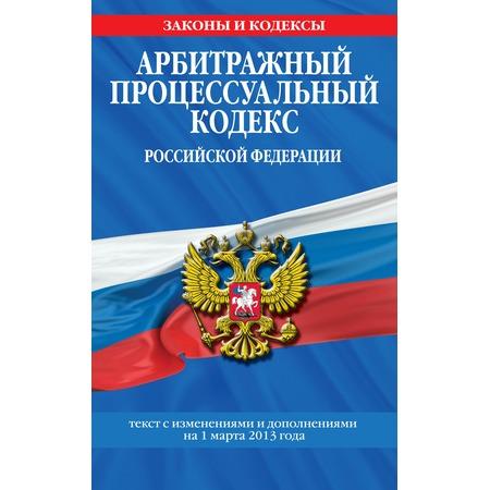 Купить Арбитражный процессуальный кодекс Российской Федерации. Текст с изменениями и дополнениями на 1 марта 2013 г.