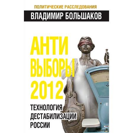 Купить АНТИ-ВЫБОРЫ 2012. Технология дестабилизации России
