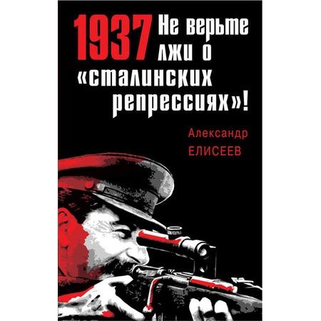 Купить 1937: Не верьте лжи о «сталинских репрессиях»!