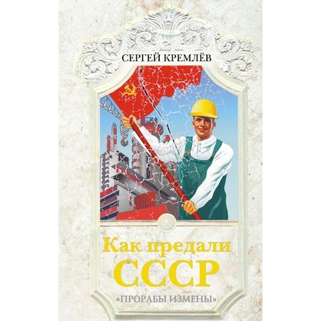 Купить Как предали СССР. «Прорабы измены»