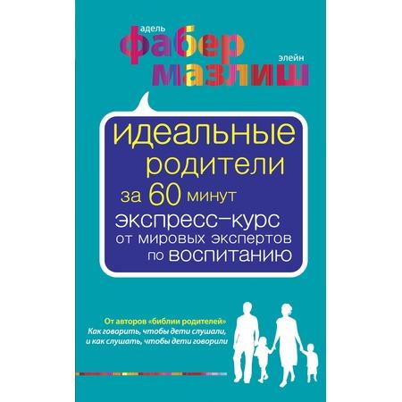 Купить Идеальные родители за 60 минут. Экспресс-курс от мировых экспертов по воспитанию