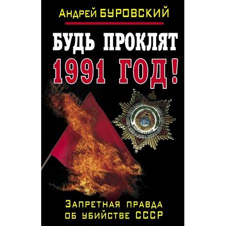 Купить Будь проклят 1991 год! Запретная правда об убийстве СССР