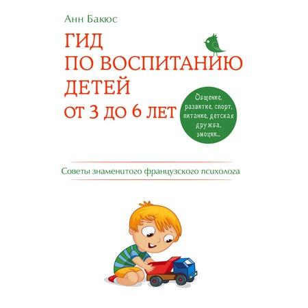Купить Гид по воспитанию детей от 3 до 6 лет. Практическое руководство от французского психолога