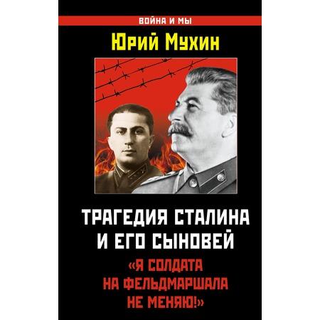 Купить Трагедия Сталина и его сыновей. «Я солдата на фельдмаршала не меняю!»